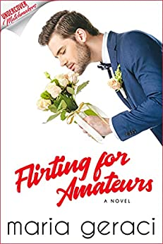 Flirting For Amateurs (Undercover Matchmakers Book 2) by [Maria Geraci]