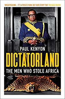Dictatorland: The Men Who Stole Africa by [Paul Kenyon]
