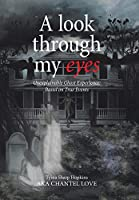 A Look Through My Eyes: Unexplainable Ghost Experience: Based on True Events