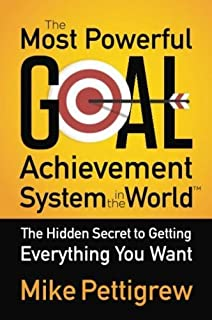 The Most Powerful Goal Achievement System in the World: The Hidden Secret to Getting Everything You Want