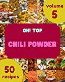 Oh! Top 50 Chili Powder Recipes Volume 5: The Highest Rated Chili Powder Cookbook You Should Read (English Edition)