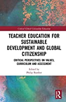 Teacher Education for Sustainable Development and Global Citizenship: Critical Perspectives on Values, Curriculum and Assessment (Critical Global Citizenship Education)