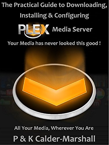 The Practical Guide to Downloading, Installing & Configuring PLEX Media Server (English Edition)