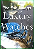 Ten Fun Things to do with Luxury Watches: like Rolex, Breitling, Omega, Patek, JLC and many others (English Edition)