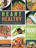 Heart Healthy Cookbook for Beginners: 1000-Day Delicious Recipes for Low-Sodium, Low-Fat Meals to Improve Your Health and Lower Your Blood Pressure