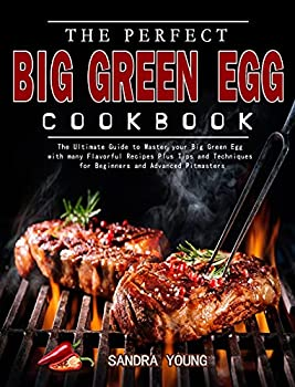 The Perfect Big Green Egg Cookbook  The Ultimate Guide to Master your Big Green Egg with many Flavorful Recipes Plus Tips and Techniques for Beginners and Advanced Pitmasters