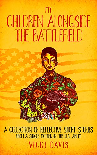 MY CHILDREN ALONGSIDE THE BATTLEFIELD : A COLLECTION OF REFLECTIVE SHORT STORIES FROM A SINGLE MOTHER IN THE U.S. ARMY (English Edition)