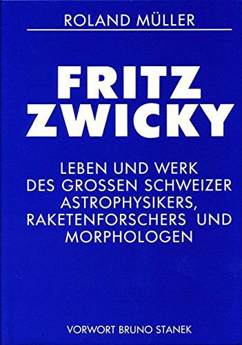 Fritz Zwicky: Eine Chronik von Leben und Werk des Glarner Astrophysikers, Raketenforschers und Morphologen