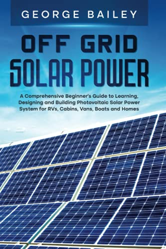 Off Grid Solar Power: A Comprehensive Beginner's Guide to Learning, Designing and Building Photovoltaic Solar Power System for RVs, Cabins, Vans, Boats and Homes