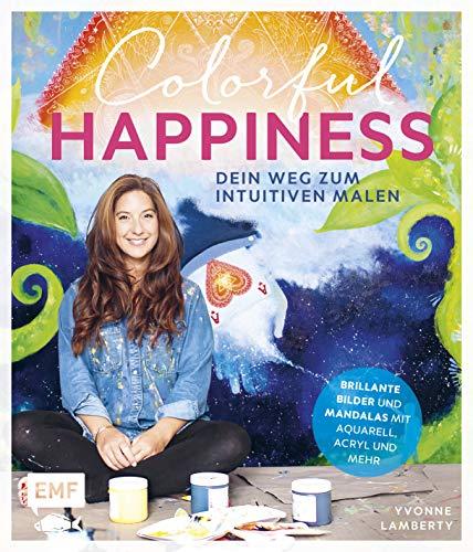Colorful Happiness – Dein Weg zum Intuitiven Malen: Brillante Bilder und Mandalas mit Aquarell, Acryl und mehr