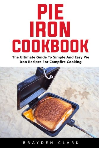 Pie Iron Cookbook: The Ultimate Guide To Simple And Easy Pie Iron Recipes For Campfire Cooking