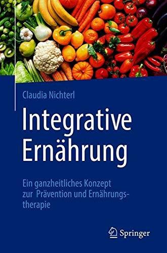 Integrative Ernährung: Ein ganzheitliches Konzept zur Prävention und Ernährungstherapie (German E