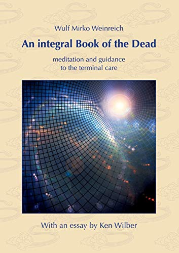 Compare Textbook Prices for An integral Book of the Dead: meditation and guidance to the terminal care. With an essay by Ken Wilber  ISBN 9783751931250 by Weinreich, Wulf Mirko,Wilber, Ken