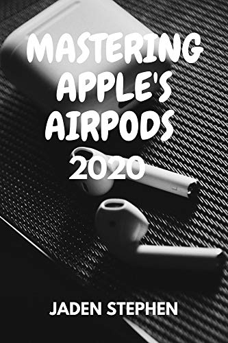 MASTERING APPLE'S AIRPODS 2020: A step by step guide book to making use and getting the best of all Apple AirPods for beginners and old users with graphical representation (English Edition)