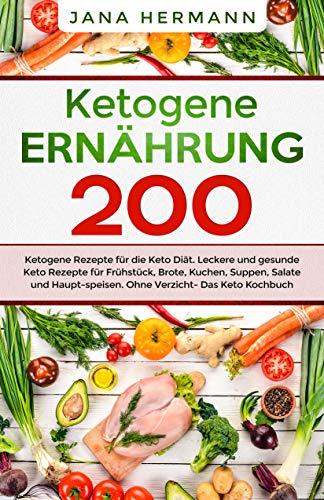 Ketogene Ernährung: 200 ketogene Rezepte für die Keto Diät. Leckere und gesunde Keto Rezepte für Frühstück, Brote, Kuchen, Suppen, Salate und Hauptspeisen. ... Das Keto Kochbuch. (Keto Ernährung 1)