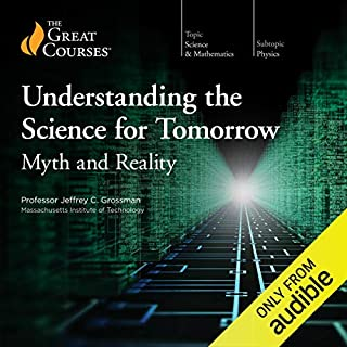Understanding the Science for Tomorrow: Myth and Reality                   By:                                                                                                                                 Jeffrey C. Grossman,                                                                                        The Great Courses                               Narrated by:                                                                                                                                 Jeffrey C. Grossman                      Length: 11 hrs and 50 mins     7 ratings     Overall 4.1