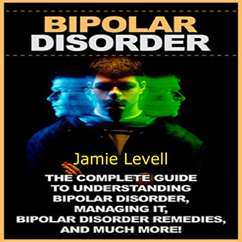 Bipolar Disorder: The Complete Guide to Understanding Bipolar Disorder, Managing It, Bipolar Disorder Remedies, and Much More! audiobook cover art