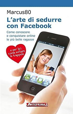 Larte di sedurre con Facebook: Come conoscere e conquistare online le più belle ragazze