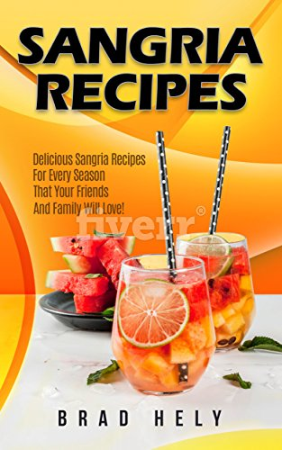 Sangria Recipes: Delicious Sangria Recipes For Every Season That Your Friends And Family Will Love! (English Edition)