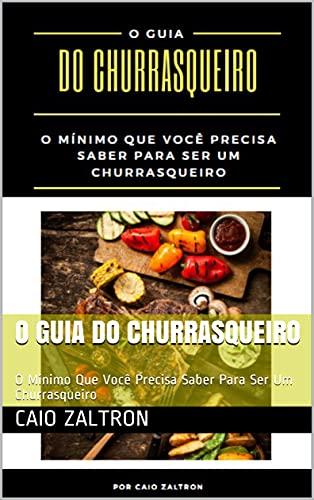 O Guia do Churrasqueiro: O Mínimo Que Você Precisa Saber Para Ser Um Churrasqueiro (Portuguese Edition)