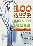 100 SECRETOS INDISPENSABLES PARA SABER COCINAR: pequeños trucos para elaborar grandes platos