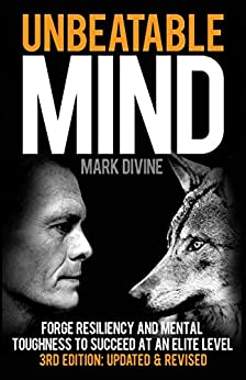 Unbeatable Mind (3rd Edition): Forge Resiliency and Mental Toughness to Succeed at an Elite Level by [Mark Divine]