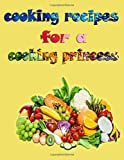 cooking recipes for a cooking princess: Special cooking recipes for a cooking princess for a wonderful life