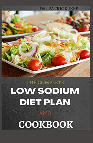 THE COMPLETE LOW SODIUM DIET PLAN AND COOKBOOK: Easy And Delicious Meals to Start (and Stick to) a Low Salt Diet. Including 30+ Healthy Recipes