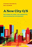 A New City O/S: The Power of Open, Collaborative, and Distributed Governance (Innovative Governance in the 21st Century) - Stephen Goldsmith