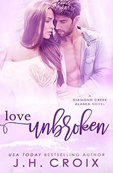Love Unbroken (Diamond Creek, Alaska Novels Book 3) by [J.H. Croix]