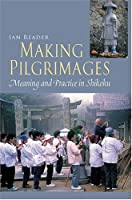 Making Pilgrimages: Meaning And Practice In Shikoku