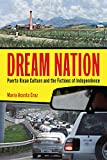 Dream Nation: Puerto Rican Culture and the Fictions of Independence (Latinidad: Transnational Cultures in the)