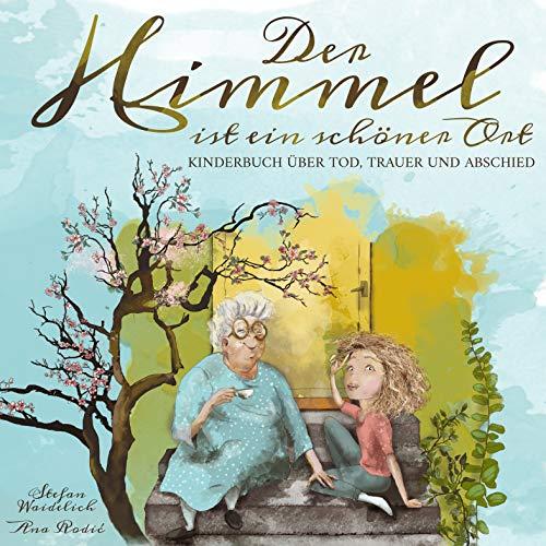 Der Himmel ist ein schöner Ort: Kinderbuch über Tod, Trauer und Abschied