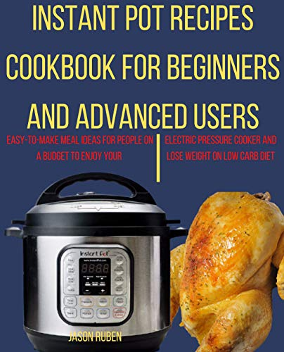 Instant Pot Recipes Cookbook for Beginners & Advanced Users: Easy-to-Make Meal ideas for people on a Budget to enjoy your Electric Pressure Cooker and lose weight on low carb diet (English Edition)