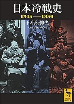 [下斗米伸夫]の日本冷戦史 1945-1956 (講談社学術文庫)