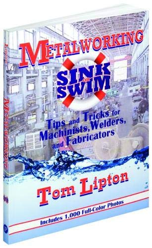 Metalworking Sink or Swim: Tips and Tricks for Machinists, Welders and Fabricators (Volume 1)