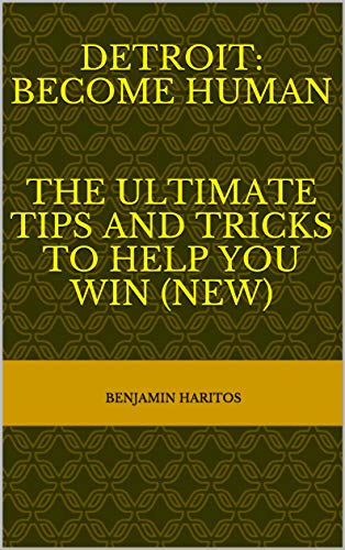 Detroit: Become Human- The Ultimate tips and tricks to help you win (NEW) (English Edition)