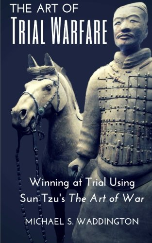 The Art of Trial Warfare: Winning at Trial Using Sun Tzu's The Art of War