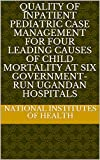 Quality of Inpatient Pediatric Case Management for Four Leading Causes of Child Mortality at Six Government-Run Ugandan Hospitals (English Edition)