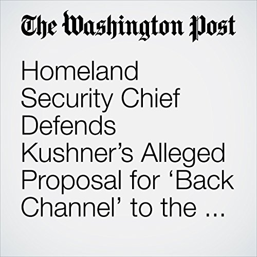 Homeland Security Chief Defends Kushner's Alleged Proposal for 'Back Channel' to the Russians as 'a Good Thing' copertina