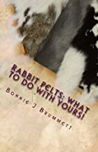 Rabbit Pelts: What to do with yours!: The Good, the Bad and the Furry (Fur Crafting - A Forgotten Tradition) (Volume 1)