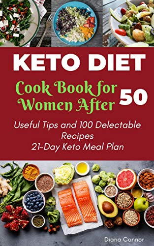 Keto Diet Cookbook for Women After 50: Useful Tips and 100 Delectable Recipes| 21-Day Keto Meal Plan to Shed Weight, Heal Your Body, and Regain Confidence