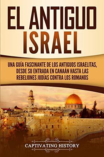 El Antiguo Israel: Una Guía Fascinante de los Antiguos Israelitas, Desde su Entrada en Canaán Hasta las Rebeliones Judías contra los Romanos