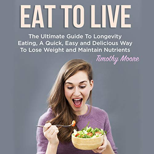 Eat to Live: The Ultimate Guide to Longevity Eating, a Quick, Easy and Delicious Way to Lose Weight and Maintain Nutrients audiobook cover art