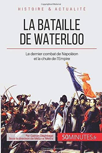 La bataille de Waterloo: Le dernier combat de Napoléon et la chute de l'Empire
