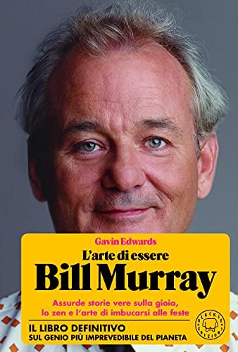 L'arte di essere Bill Murray. Assurde storie vere sulla gioia, lo zen e l'arte di imbucarsi alle feste