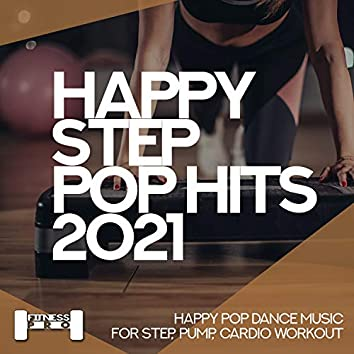 Happy Step Pop Hits 2021 - Happy Pop Dance Music For Step, Pump, Cardio Workout