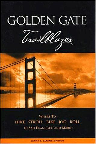 Golden Gate Trailblazer: Where to Hike, Stroll, Bike, Jog, Roll in San Francisco and Marin