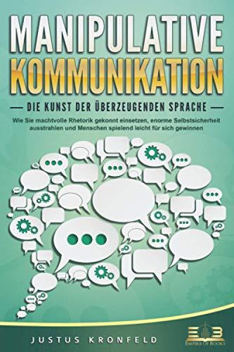 MANIPULATIVE KOMMUNIKATION - Die Kunst der überzeugenden Sprache: Wie Sie machtvolle Rhetorik gekonnt einsetzen, enorme Selbstsicherheit ausstrahlen und Menschen spielend leicht für sich gewinnen