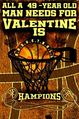 All A 49-Year Old Man Needs For Valentine Is Basketball, HAMPION: Champions Basketball Men Valentine Notebook For Him/Love Journal For Men And Guys: ... Notebook For Him-Journal For Guys